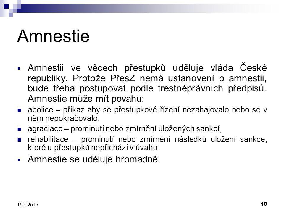 18 15.1.2015 Amnestie  Amnestii ve věcech přestupků uděluje vláda České republiky. Protože PřesZ nemá ustanovení o amnestii, bude třeba postupovat po