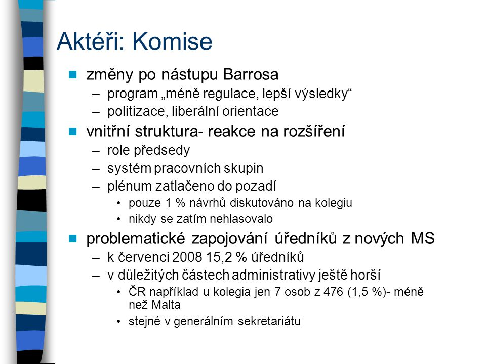 """Aktéři: Komise změny po nástupu Barrosa –program """"méně regulace, lepší výsledky –politizace, liberální orientace vnitřní struktura- reakce na rozšíření –role předsedy –systém pracovních skupin –plénum zatlačeno do pozadí pouze 1 % návrhů diskutováno na kolegiu nikdy se zatím nehlasovalo problematické zapojování úředníků z nových MS –k červenci 2008 15,2 % úředníků –v důležitých částech administrativy ještě horší ČR například u kolegia jen 7 osob z 476 (1,5 %)- méně než Malta stejné v generálním sekretariátu"""