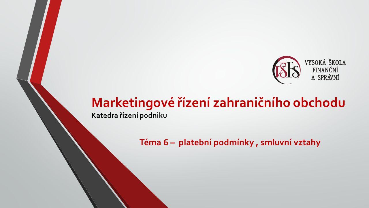 Marketingové řízení zahraničního obchodu Katedra řízení podniku Téma 6 – platební podmínky, smluvní vztahy