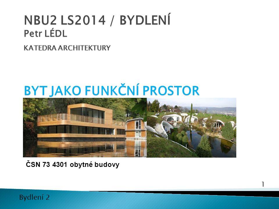 1 Bydlení 2 NBU2 LS2014 / BYDLENÍ Petr LÉDL KATEDRA ARCHITEKTURY BYT JAKO FUNKČNÍ PROSTOR ČSN 73 4301 obytné budovy