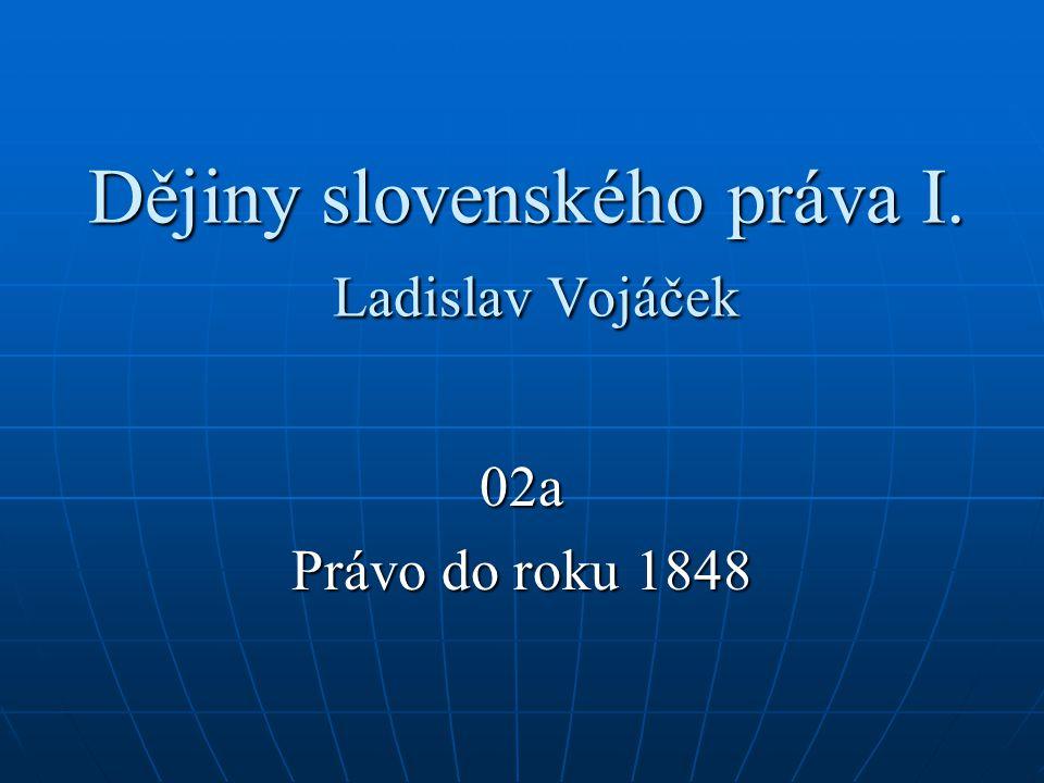 Dějiny slovenského práva I. Ladislav Vojáček 02a Právo do roku 1848