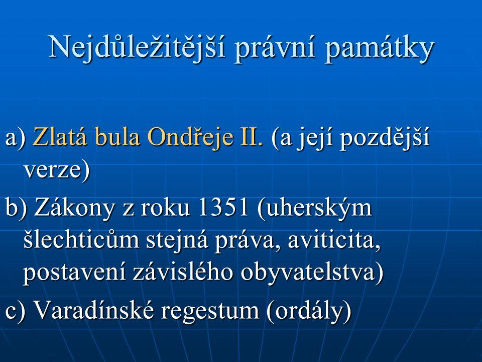 Nejdůležitější právní památky a) Zlatá bula Ondřeje II. (a její pozdější verze) b) Zákony z roku 1351 (uherským šlechticům stejná práva, aviticita, po