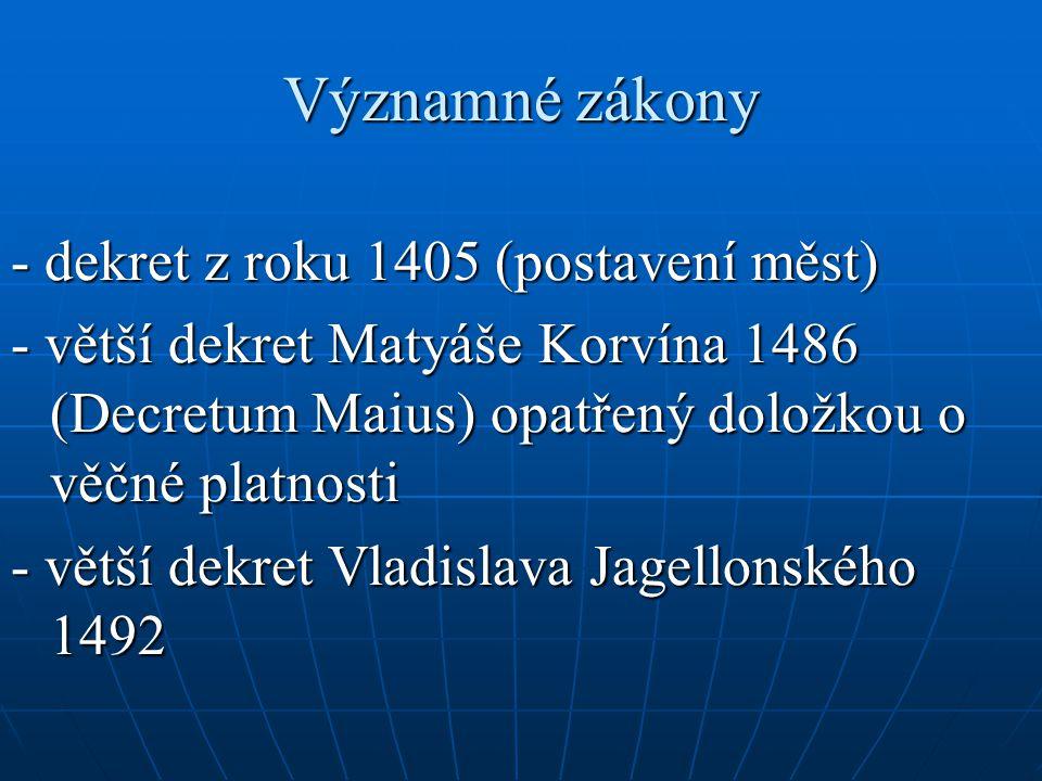 Významné zákony - dekret z roku 1405 (postavení měst) - větší dekret Matyáše Korvína 1486 (Decretum Maius) opatřený doložkou o věčné platnosti - větší