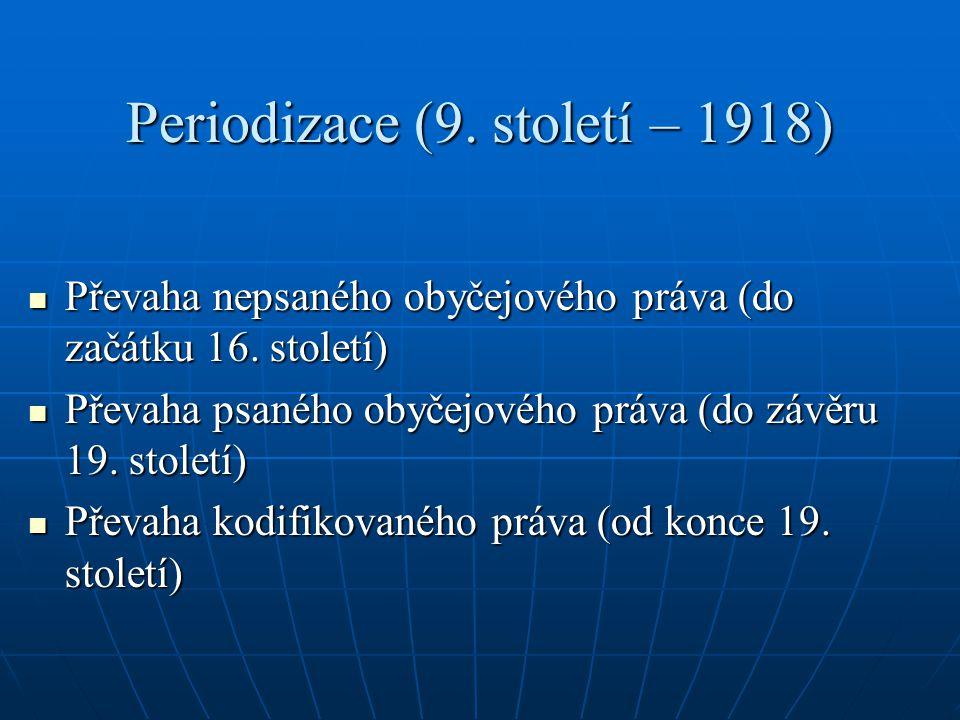 Periodizace (9. století – 1918) Převaha nepsaného obyčejového práva (do začátku 16. století) Převaha nepsaného obyčejového práva (do začátku 16. stole