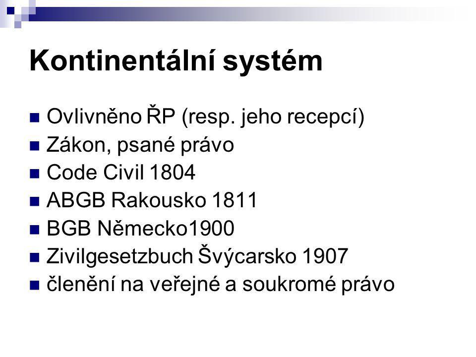 Kontinentální systém Ovlivněno ŘP (resp. jeho recepcí) Zákon, psané právo Code Civil 1804 ABGB Rakousko 1811 BGB Německo1900 Zivilgesetzbuch Švýcarsko