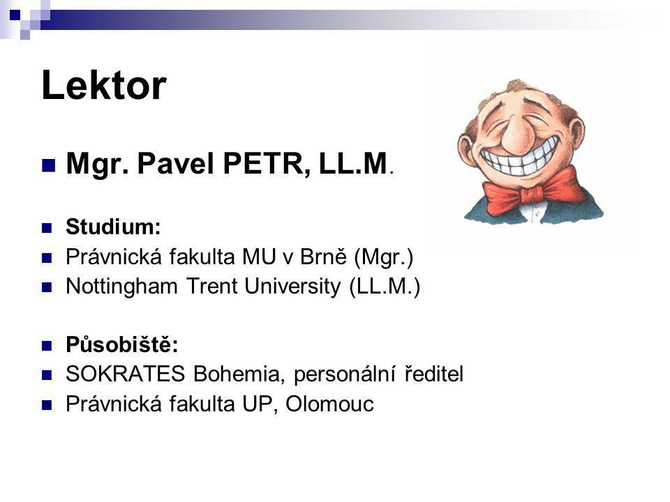 Lektor Mgr. Pavel PETR, LL.M. Studium: Právnická fakulta MU v Brně (Mgr.) Nottingham Trent University (LL.M.) Působiště: SOKRATES Bohemia, personální
