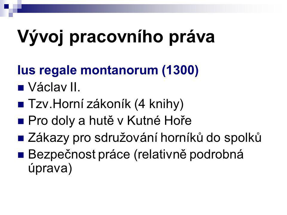 Vývoj pracovního práva Ius regale montanorum (1300) Václav II. Tzv.Horní zákoník (4 knihy) Pro doly a hutě v Kutné Hoře Zákazy pro sdružování horníků