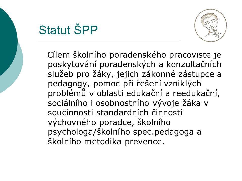 Statut ŠPP Cílem školního poradenského pracoviště je poskytování poradenských a konzultačních služeb pro žáky, jejich zákonné zástupce a pedagogy, pomoc při řešení vzniklých problémů v oblasti edukační a reedukační, sociálního i osobnostního vývoje žáka v součinnosti standardních činností výchovného poradce, školního psychologa/školního spec.pedagoga a školního metodika prevence.