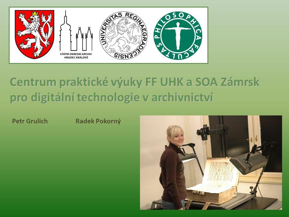 Centrum praktické výuky FF UHK a SOA Zámrsk pro digitální technologie v archivnictví Petr Grulich Radek Pokorný