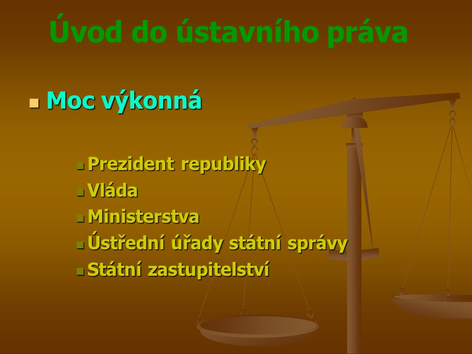 Úvod do ústavního práva Moc výkonná Moc výkonná Prezident republiky Prezident republiky Vláda Vláda Ministerstva Ministerstva Ústřední úřady státní sp