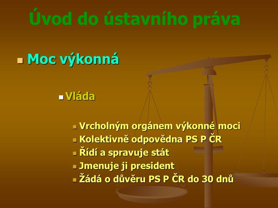 Úvod do ústavního práva Moc výkonná Moc výkonná Vláda Vláda Vrcholným orgánem výkonné moci Vrcholným orgánem výkonné moci Kolektivně odpovědna PS P ČR