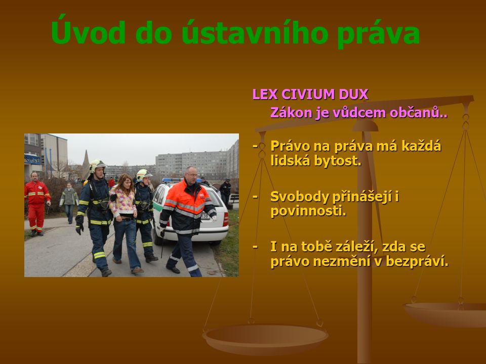 Úvod do ústavního práva LEX CIVIUM DUX Zákon je vůdcem občanů.. -Právo na práva má každá lidská bytost. -Svobody přinášejí i povinnosti. -I na tobě zá
