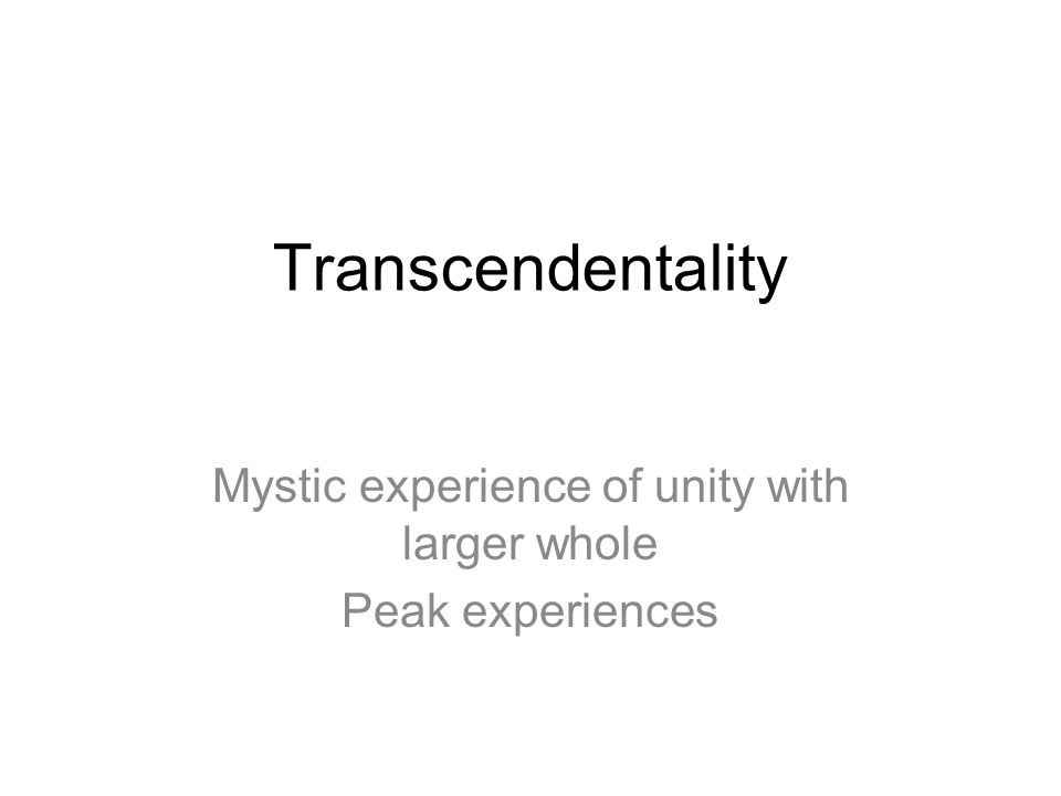Transcendentality Mystic experience of unity with larger whole Peak experiences
