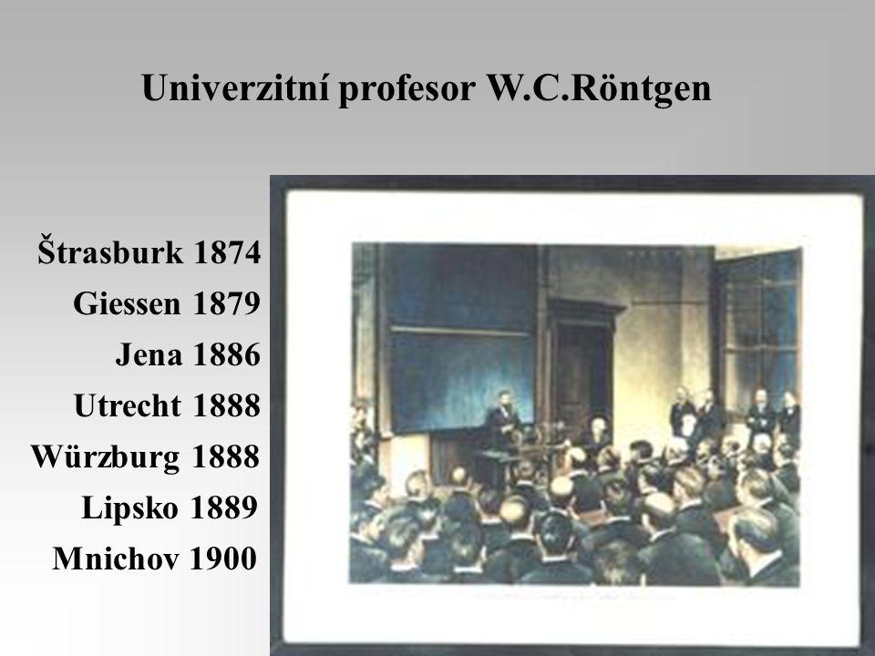 Štrasburk 1874 Giessen 1879 Jena 1886 Utrecht 1888 Würzburg 1888 Lipsko 1889 Mnichov 1900 Univerzitní profesor W.C.Röntgen