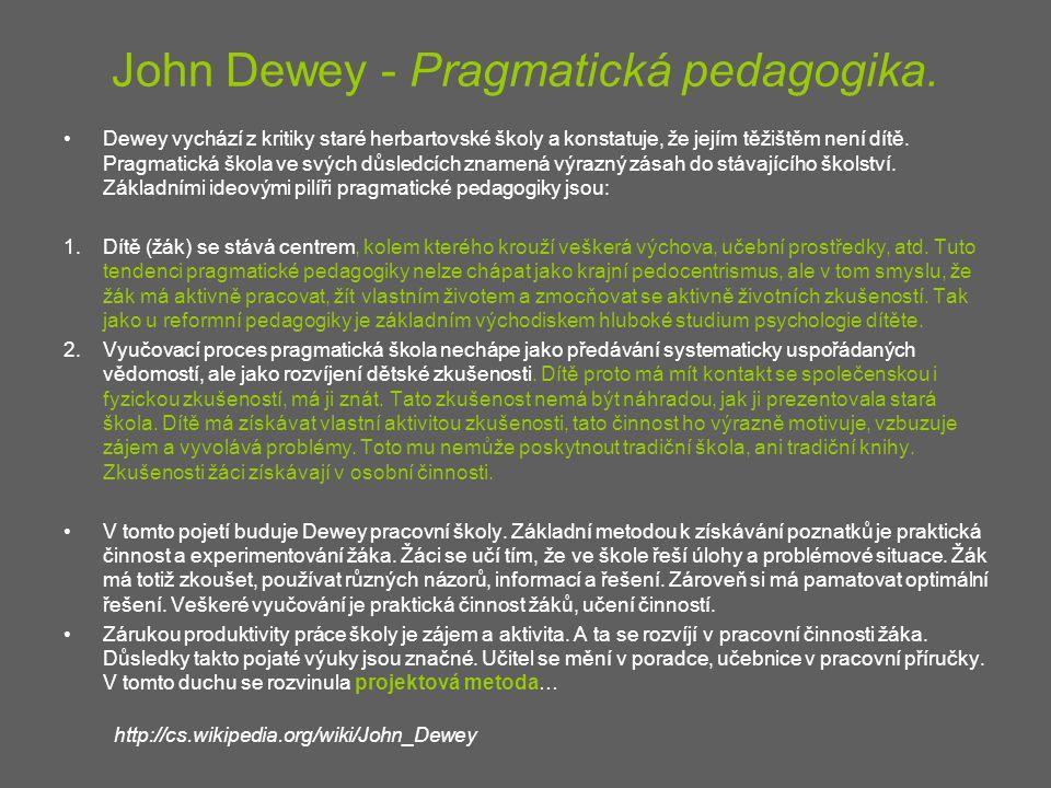 John Dewey - Pragmatická pedagogika. Dewey vychází z kritiky staré herbartovské školy a konstatuje, že jejím těžištěm není dítě. Pragmatická škola ve