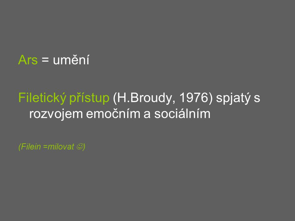 Ars = umění Filetický přístup (H.Broudy, 1976) spjatý s rozvojem emočním a sociálním (Filein =milovat )