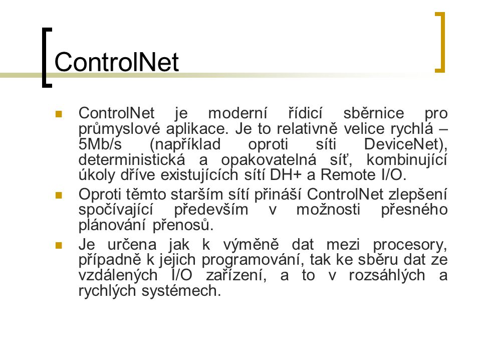 ControlNet ControlNet je moderní řídicí sběrnice pro průmyslové aplikace. Je to relativně velice rychlá – 5Mb/s (například oproti síti DeviceNet), det