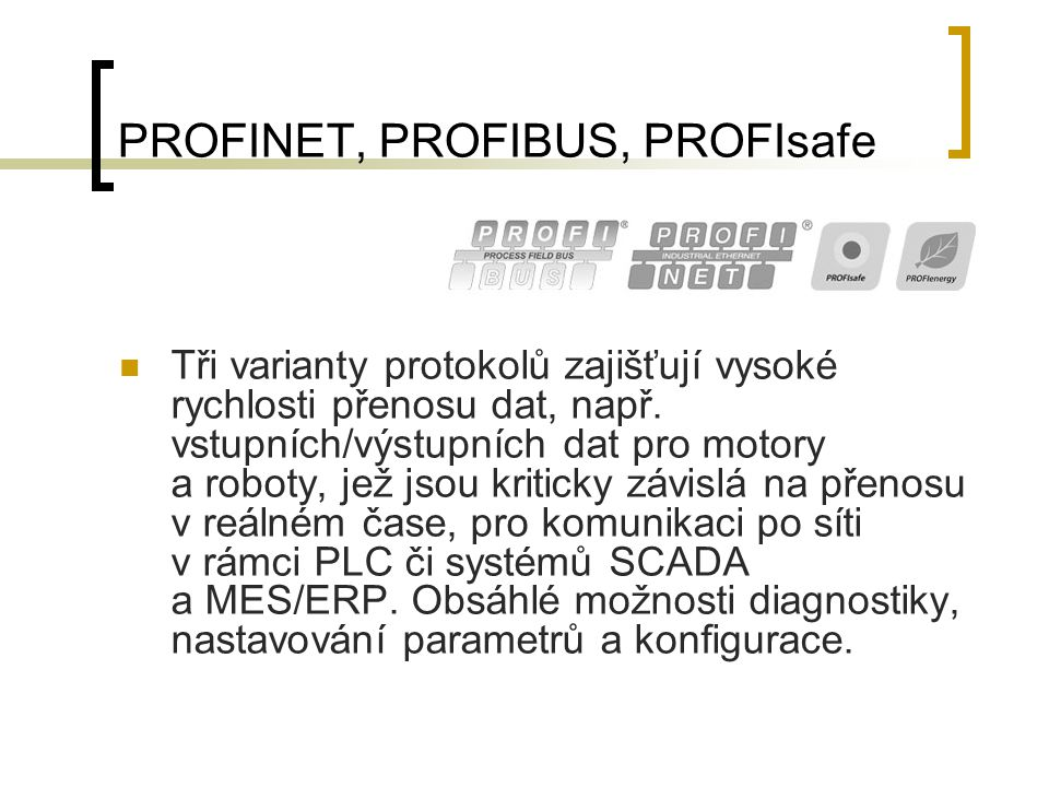 PROFINET, PROFIBUS, PROFIsafe Tři varianty protokolů zajišťují vysoké rychlosti přenosu dat, např. vstupních/výstupních dat pro motory a roboty, jež j