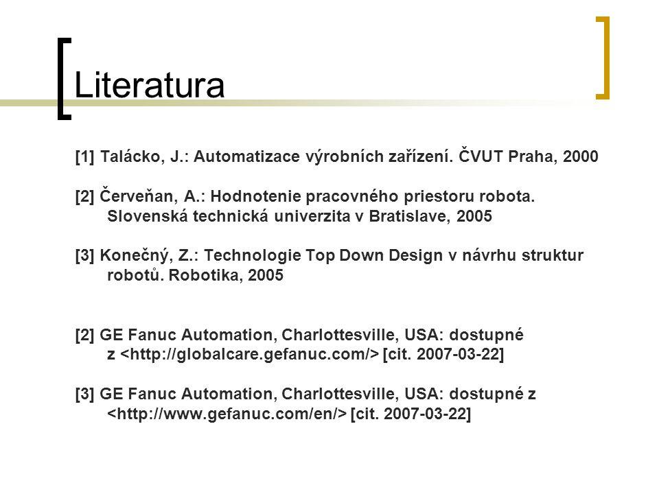 Literatura [1] Talácko, J.: Automatizace výrobních zařízení. ČVUT Praha, 2000 [2] Červeňan, A.: Hodnotenie pracovného priestoru robota. Slovenská tech