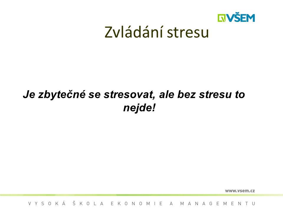 Zvládání stresu Je zbytečné se stresovat, ale bez stresu to nejde!