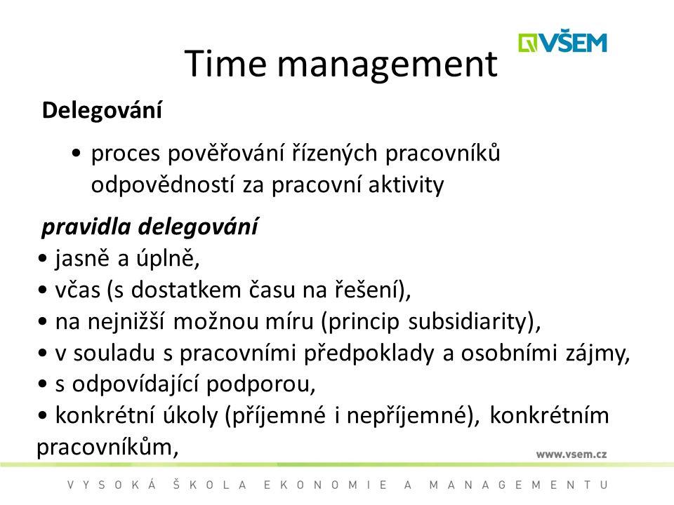 Time management Delegování proces pověřování řízených pracovníků odpovědností za pracovní aktivity pravidla delegování jasně a úplně, včas (s dostatkem času na řešení), na nejnižší možnou míru (princip subsidiarity), v souladu s pracovními předpoklady a osobními zájmy, s odpovídající podporou, konkrétní úkoly (příjemné i nepříjemné), konkrétním pracovníkům,
