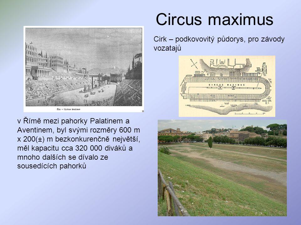 Circus maximus Cirk – podkovovitý půdorys, pro závody vozatajů v Římě mezi pahorky Palatinem a Aventinem, byl svými rozměry 600 m x 200(±) m bezkonkur