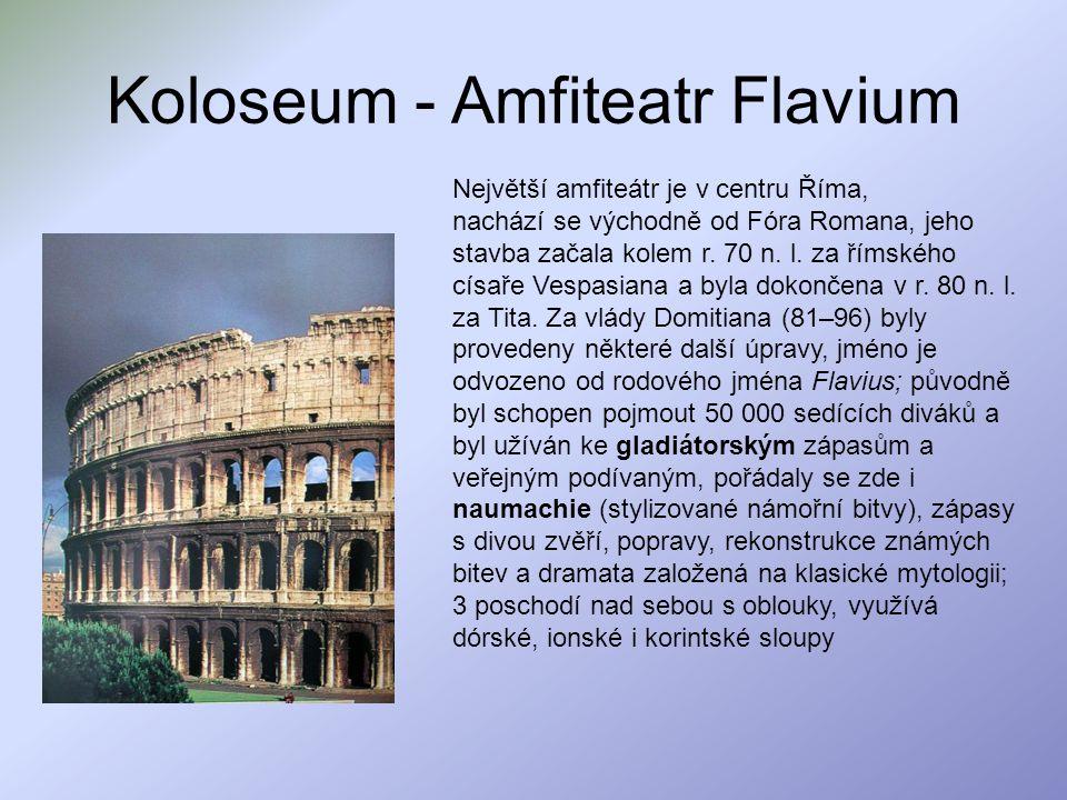 Koloseum - Amfiteatr Flavium Největší amfiteátr je v centru Říma, nachází se východně od Fóra Romana, jeho stavba začala kolem r. 70 n. l. za římského