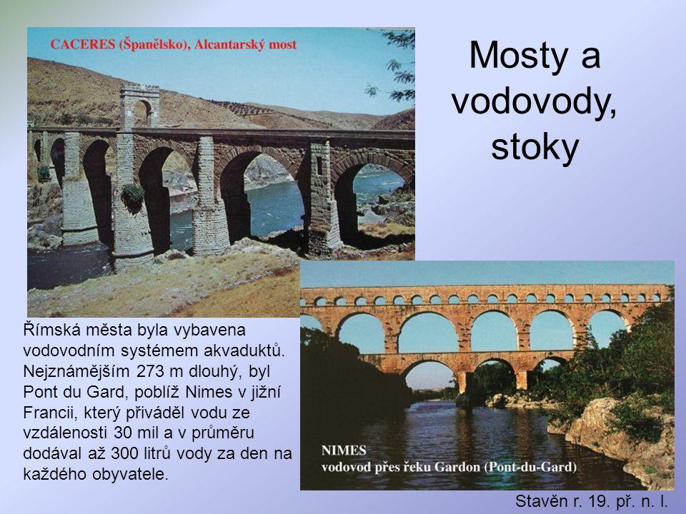 Mosty a vodovody, stoky Stavěn r. 19. př. n. l. Římská města byla vybavena vodovodním systémem akvaduktů. Nejznámějším 273 m dlouhý, byl Pont du Gard,