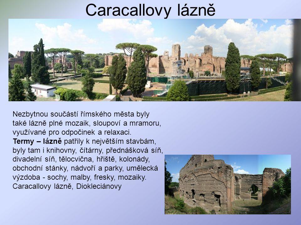 Caracallovy lázně Nezbytnou součástí římského města byly také lázně plné mozaik, sloupoví a mramoru, využívané pro odpočinek a relaxaci. Termy – lázně