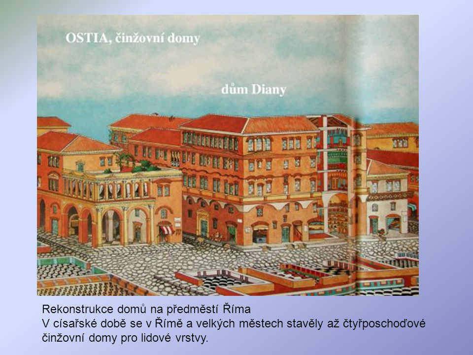 Rekonstrukce domů na předměstí Říma V císařské době se v Římě a velkých městech stavěly až čtyřposchoďové činžovní domy pro lidové vrstvy.
