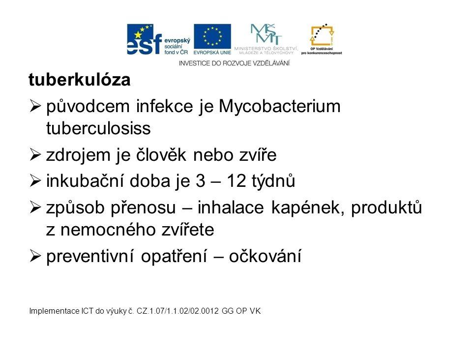 tuberkulóza  původcem infekce je Mycobacterium tuberculosiss  zdrojem je člověk nebo zvíře  inkubační doba je 3 – 12 týdnů  způsob přenosu – inhalace kapének, produktů z nemocného zvířete  preventivní opatření – očkování Implementace ICT do výuky č.