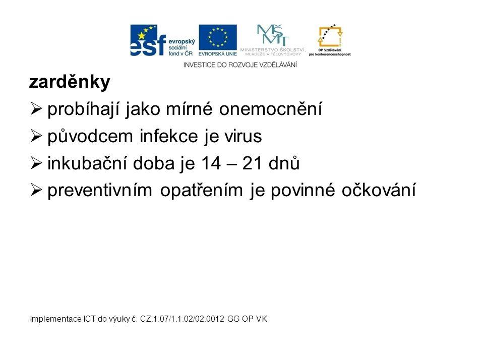 zarděnky  probíhají jako mírné onemocnění  původcem infekce je virus  inkubační doba je 14 – 21 dnů  preventivním opatřením je povinné očkování Implementace ICT do výuky č.