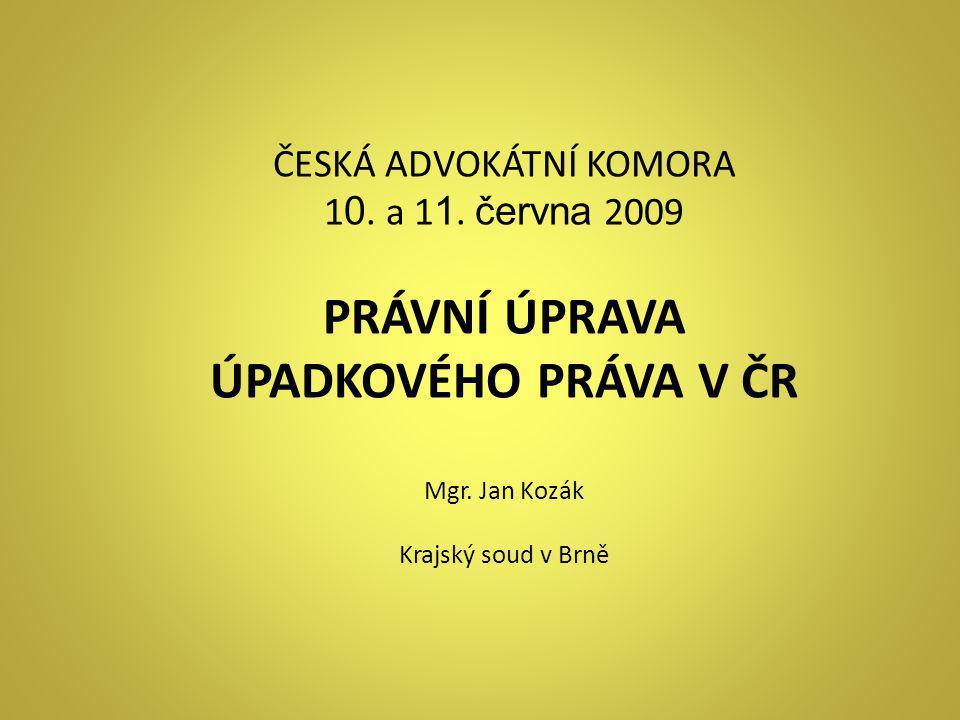 ČESKÁ ADVOKÁTNÍ KOMORA 1 0. a 1 1. června 2009 PRÁVNÍ ÚPRAVA ÚPADKOVÉHO PRÁVA V ČR Mgr. Jan Kozák Krajský soud v Brně