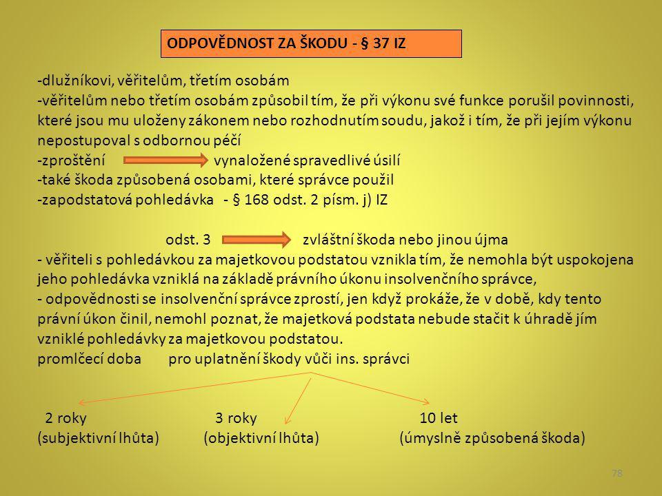 78 ODPOVĚDNOST ZA ŠKODU - § 37 IZ -dlužníkovi, věřitelům, třetím osobám -věřitelům nebo třetím osobám způsobil tím, že při výkonu své funkce porušil p