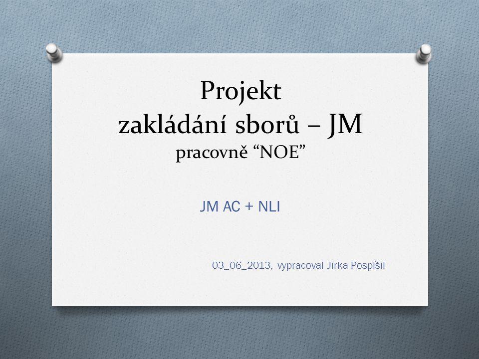 Projekt zakládání sborů – JM pracovně NOE JM AC + NLI 03_06_2013, vypracoval Jirka Pospíšil