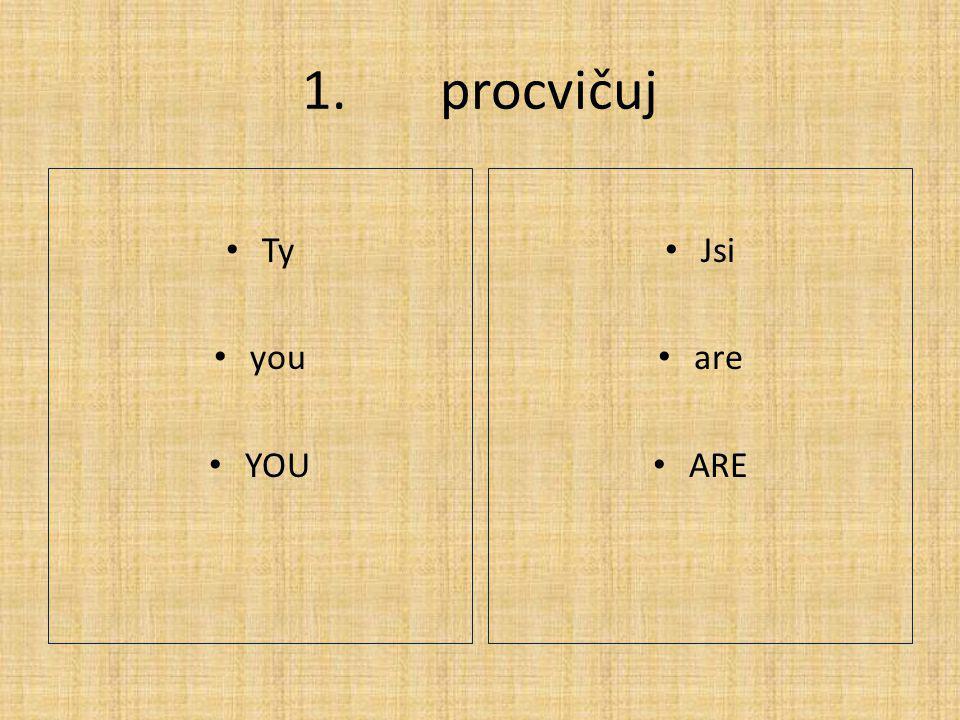 1. procvičuj Ty you YOU Jsi are ARE