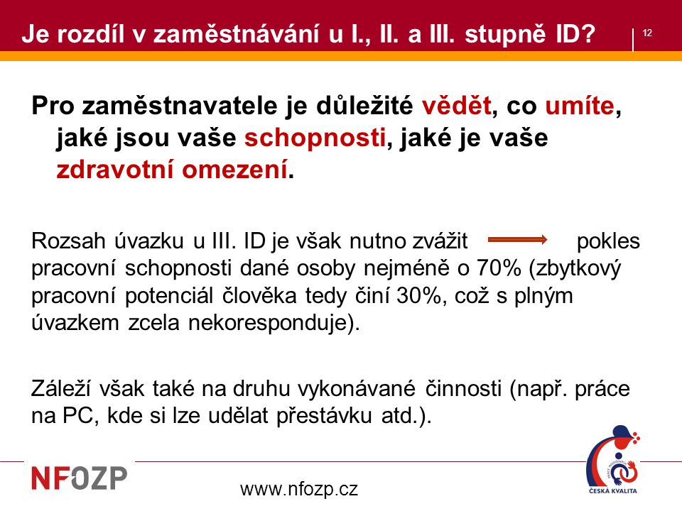 12 Je rozdíl v zaměstnávání u I., II. a III. stupně ID? Pro zaměstnavatele je důležité vědět, co umíte, jaké jsou vaše schopnosti, jaké je vaše zdravo