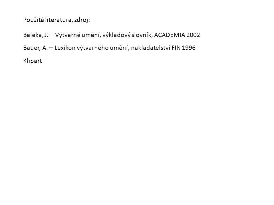 Použitá literatura, zdroj: Klipart Baleka, J. – Výtvarné umění, výkladový slovník, ACADEMIA 2002 Bauer, A. – Lexikon výtvarného umění, nakladatelství