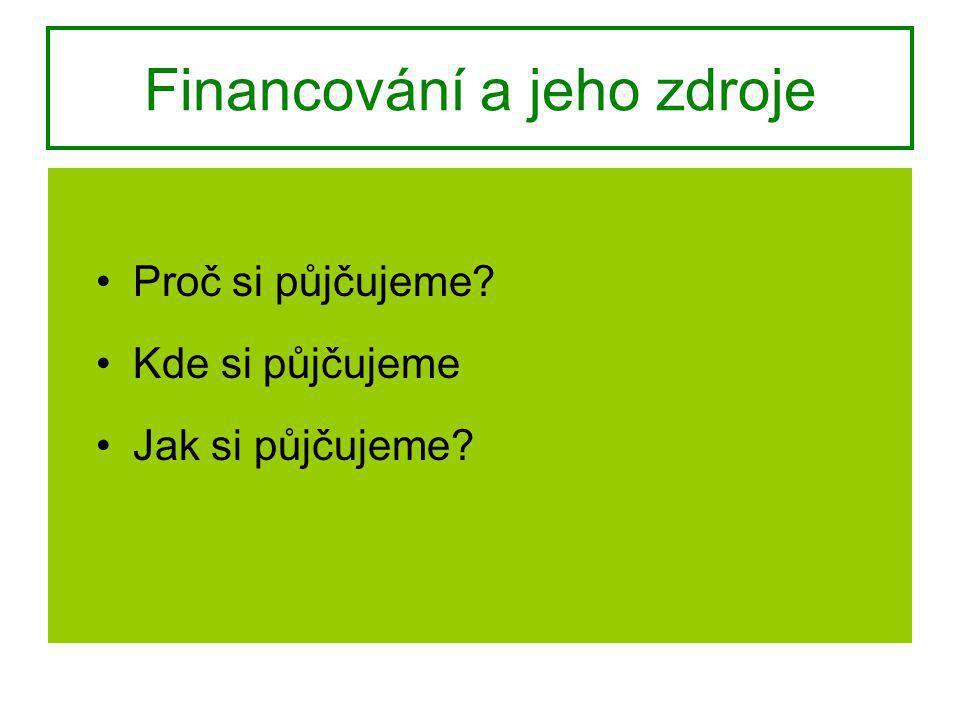 Financování a jeho zdroje Proč si půjčujeme? Kde si půjčujeme Jak si půjčujeme?