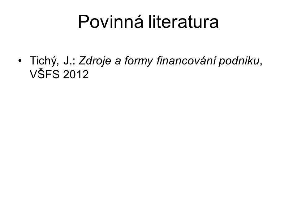 Povinná literatura Tichý, J.: Zdroje a formy financování podniku, VŠFS 2012