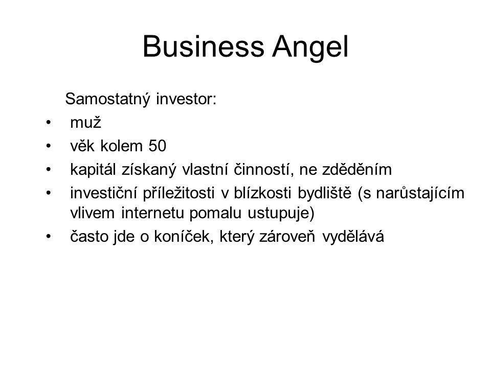 Business Angel Samostatný investor: muž věk kolem 50 kapitál získaný vlastní činností, ne zděděním investiční příležitosti v blízkosti bydliště (s narůstajícím vlivem internetu pomalu ustupuje) často jde o koníček, který zároveň vydělává