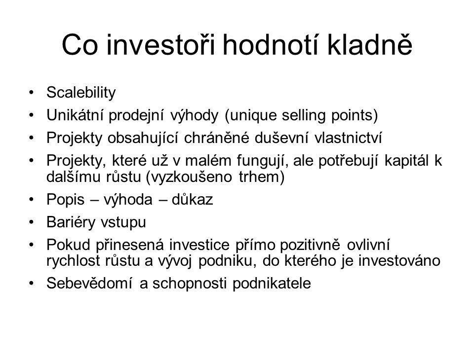 Scalebility Unikátní prodejní výhody (unique selling points) Projekty obsahující chráněné duševní vlastnictví Projekty, které už v malém fungují, ale potřebují kapitál k dalšímu růstu (vyzkoušeno trhem) Popis – výhoda – důkaz Bariéry vstupu Pokud přinesená investice přímo pozitivně ovlivní rychlost růstu a vývoj podniku, do kterého je investováno Sebevědomí a schopnosti podnikatele Co investoři hodnotí kladně