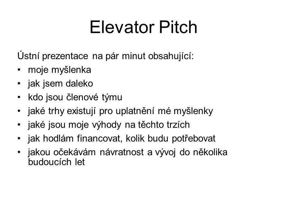 Ústní prezentace na pár minut obsahující: moje myšlenka jak jsem daleko kdo jsou členové týmu jaké trhy existují pro uplatnění mé myšlenky jaké jsou moje výhody na těchto trzích jak hodlám financovat, kolik budu potřebovat jakou očekávám návratnost a vývoj do několika budoucích let Elevator Pitch