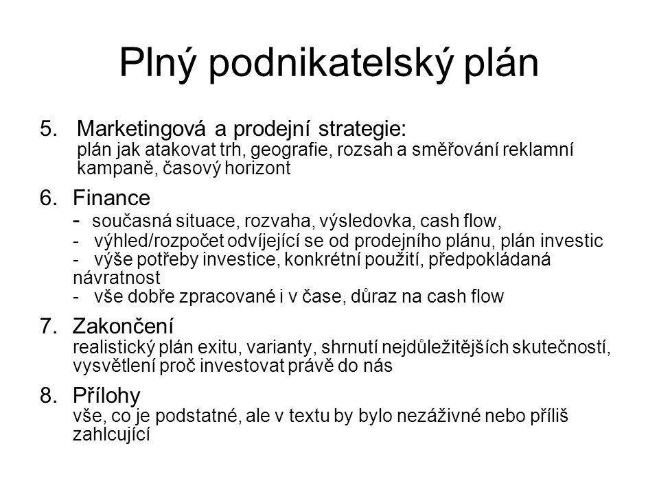 5.Marketingová a prodejní strategie: plán jak atakovat trh, geografie, rozsah a směřování reklamní kampaně, časový horizont 6.Finance - současná situace, rozvaha, výsledovka, cash flow, - výhled/rozpočet odvíjející se od prodejního plánu, plán investic - výše potřeby investice, konkrétní použití, předpokládaná návratnost - vše dobře zpracované i v čase, důraz na cash flow 7.Zakončení realistický plán exitu, varianty, shrnutí nejdůležitějších skutečností, vysvětlení proč investovat právě do nás 8.Přílohy vše, co je podstatné, ale v textu by bylo nezáživné nebo příliš zahlcující Plný podnikatelský plán