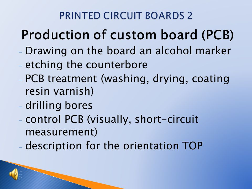 Production of custom board (PCB) - Drawing on the board an alcohol marker - etching the counterbore - PCB treatment (washing, drying, coating resin varnish) - drilling bores - control PCB (visually, short-circuit measurement) - description for the orientation TOP