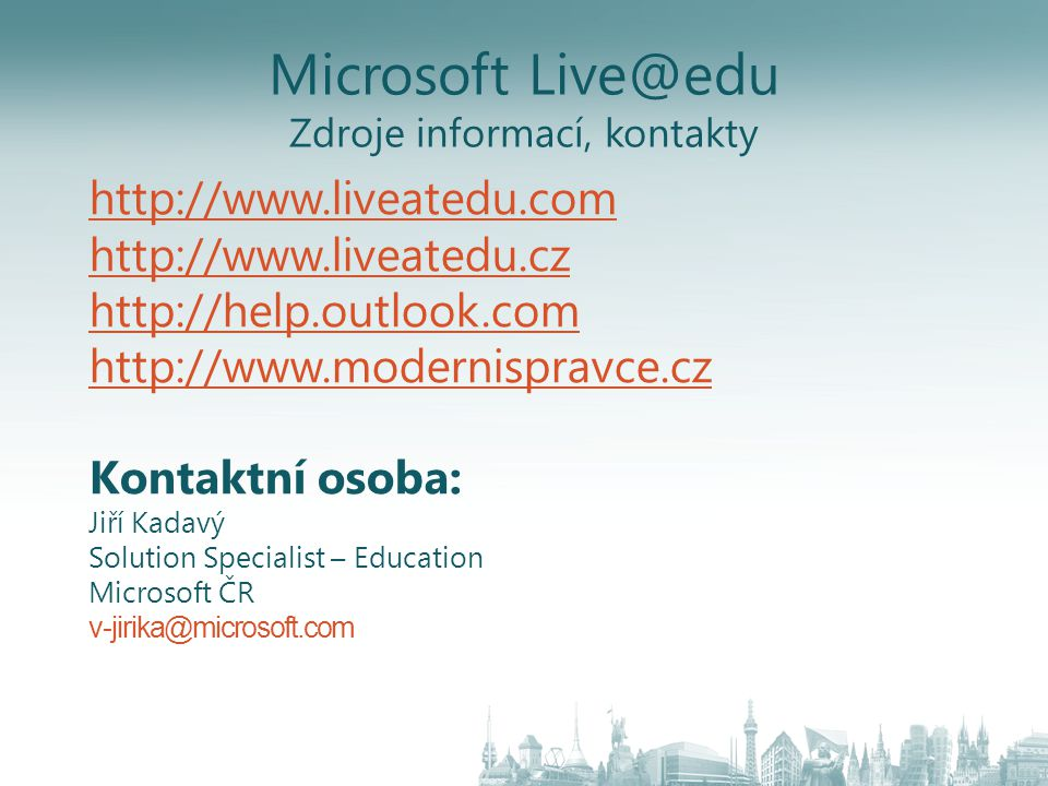 Microsoft Live@edu Zdroje informací, kontakty http://www.liveatedu.com http://www.liveatedu.cz http://help.outlook.com http://www.modernispravce.cz Kontaktní osoba: Jiří Kadavý Solution Specialist – Education Microsoft ČR v-jirika@microsoft.com