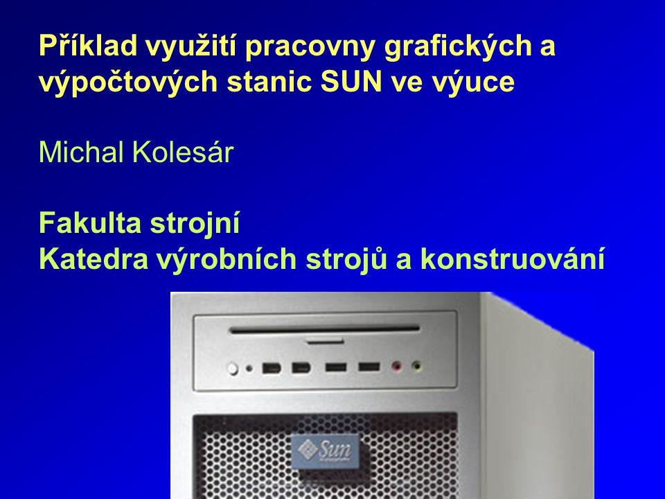 Příklad využití pracovny grafických a výpočtových stanic SUN ve výuce Michal Kolesár Fakulta strojní Katedra výrobních strojů a konstruování
