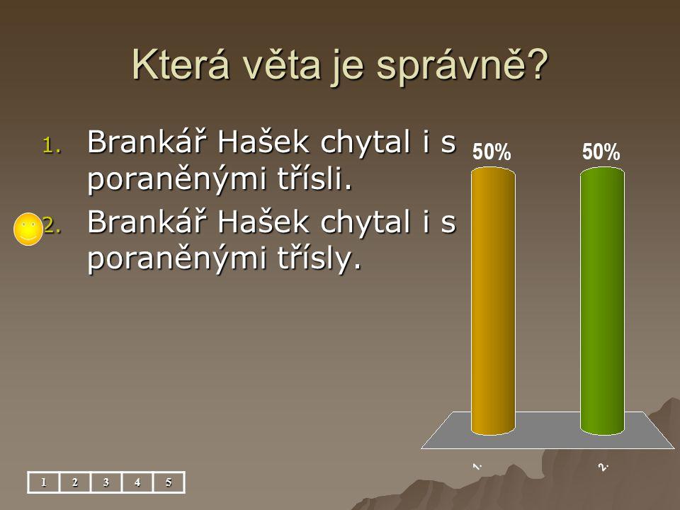 Která věta je správně. 12345 1. Brankář Hašek chytal i s poraněnými třísli.