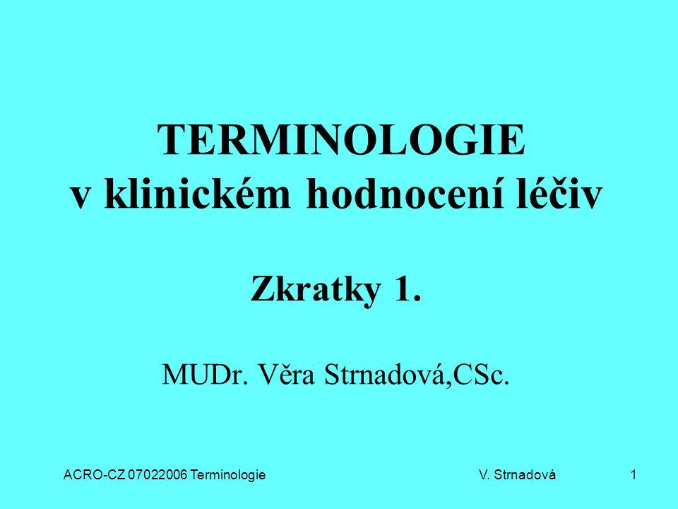 ACRO-CZ 07022006 Terminologie V. Strnadová 1 TERMINOLOGIE v klinickém hodnocení léčiv Zkratky 1. MUDr. Věra Strnadová,CSc.