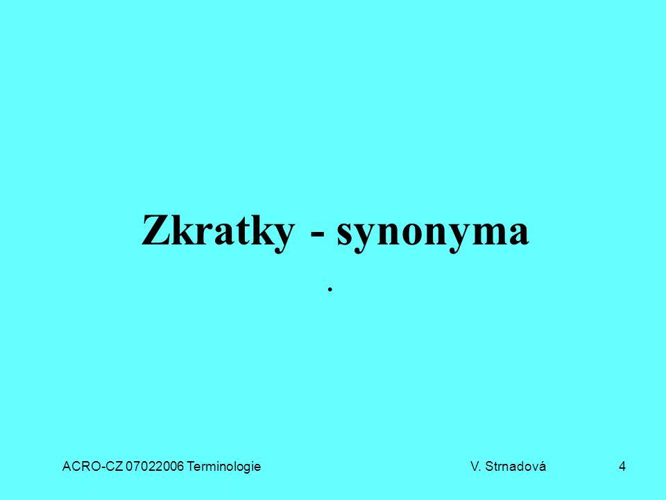 ACRO-CZ 07022006 Terminologie V. Strnadová 4 Zkratky - synonyma.